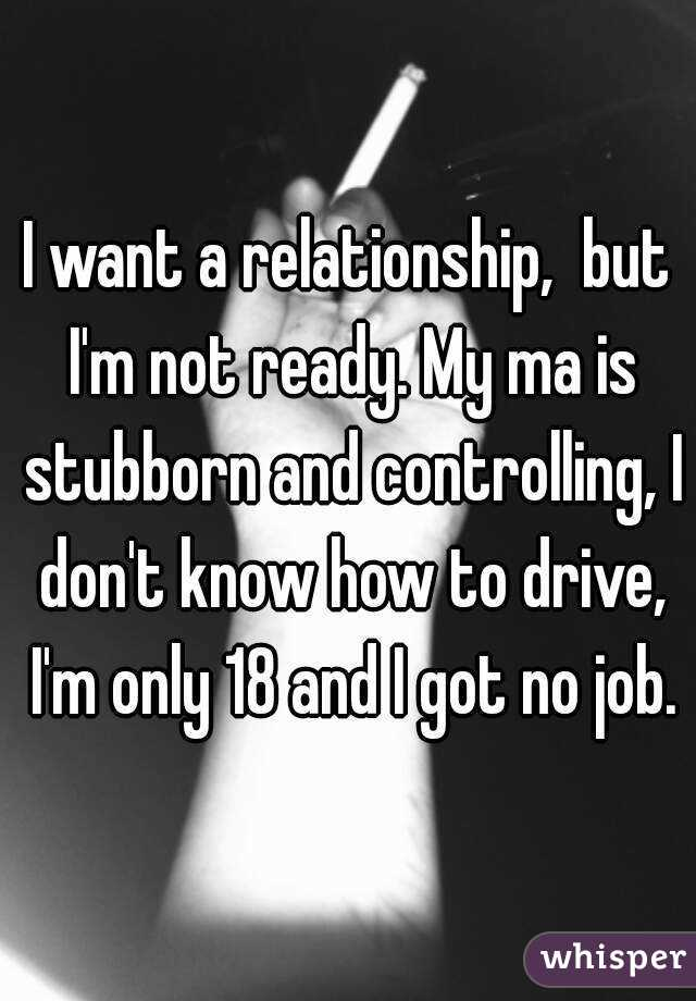 i want a relationship but im not ready my ma is stubborn and controlling