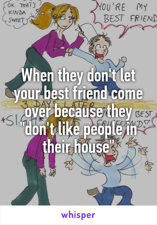 """When they don't let your best friend come over because they """"don't like people in their house"""""""