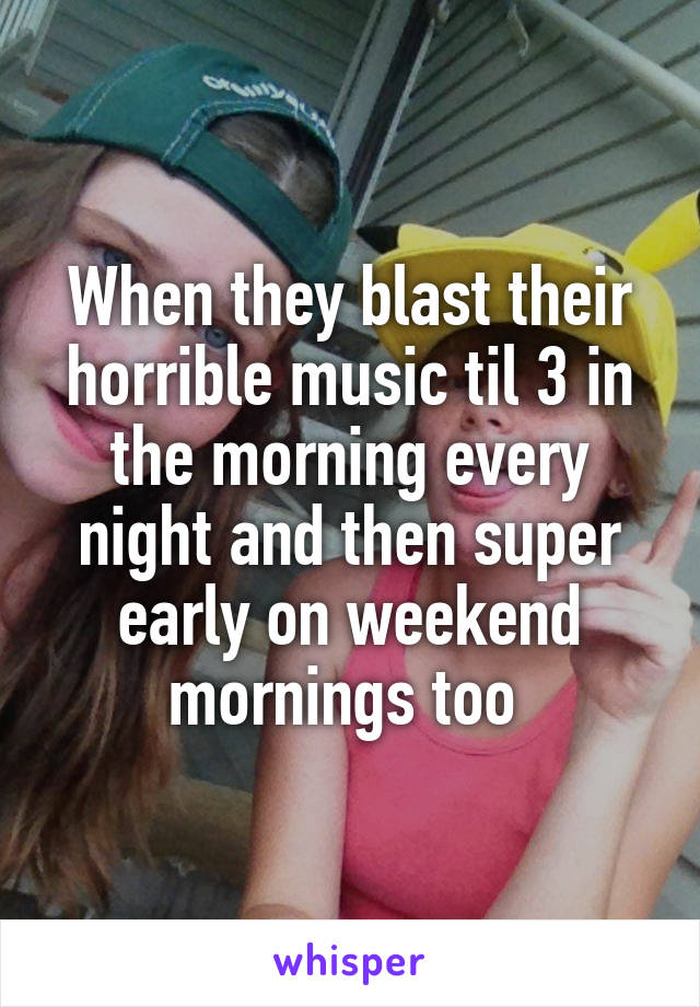 When they blast their horrible music til 3 in the morning every night and then super early on weekend mornings too