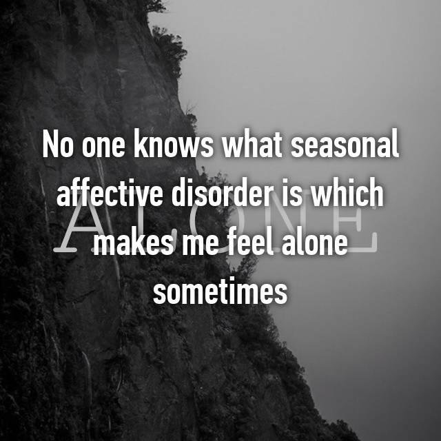 No one knows what seasonal affective disorder is which makes me feel alone sometimes