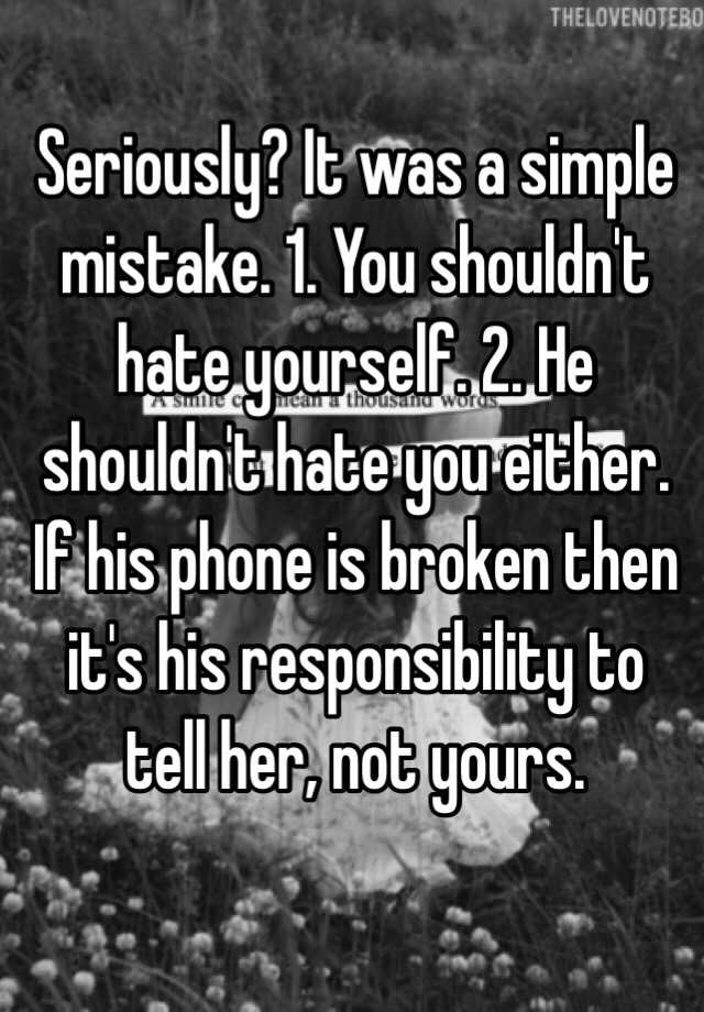 It Was A Simple Mistake 1 You Shouldnt Hate Yourself 2 He Either If His Phone Is Broken Then Its Responsibility To Tell Her