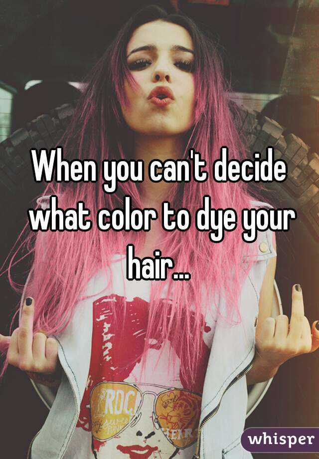When You Cant Decide What Color To Dye Your Hair