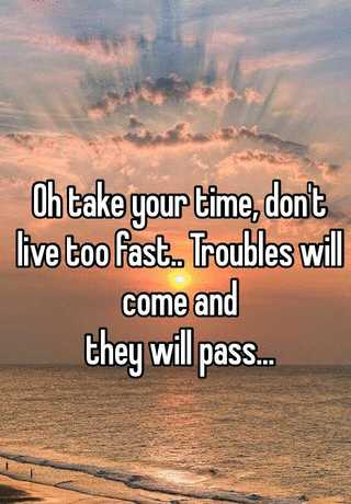Oh Take Your Time Don T Live Too Fast Troubles Will Come And They Will Pass