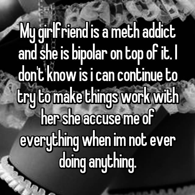 My girlfriend is a meth addict and she is bipolar on top of it. I don't know is i can continue to try to make things work with her she accuse me of everything when im not ever doing anything.