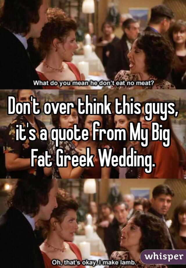 My Big Fat Greek Wedding Quotes.Don T Over Think This Guys It S A Quote From My Big Fat