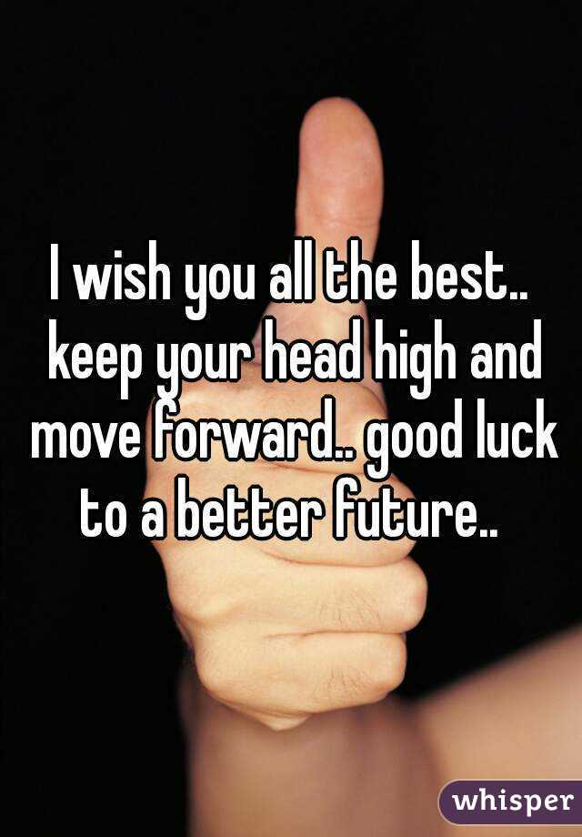 i wish you all the best keep your head high and move forward