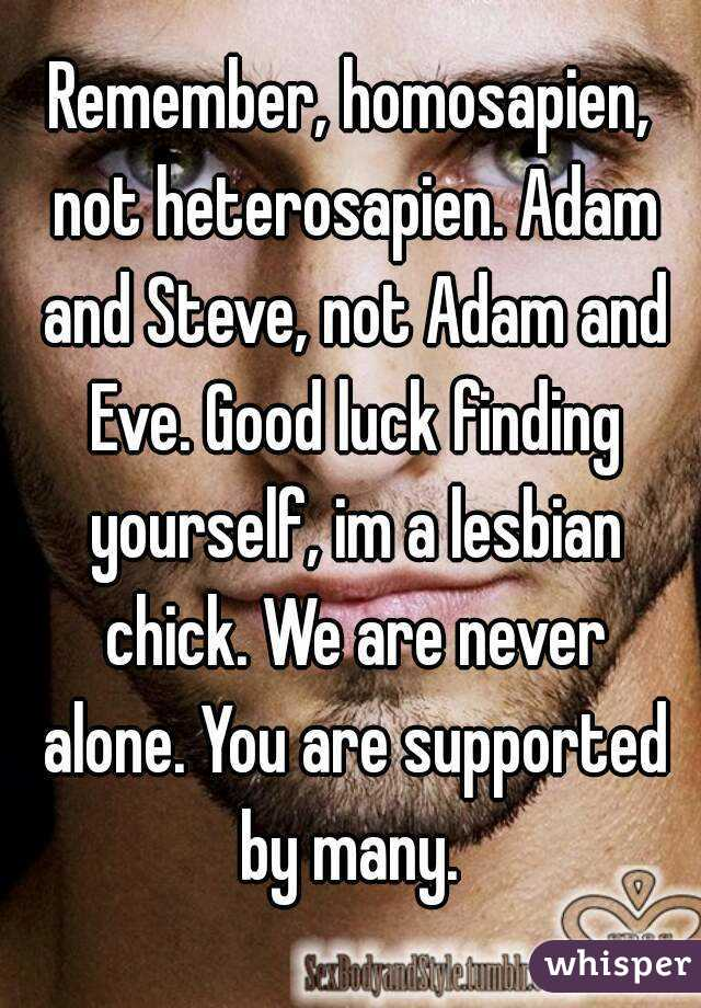 Remember, homosapien, not heterosapien. Adam and Steve, not Adam and Eve.  Good luck finding yourself, ...