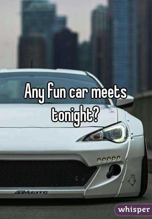 Any Fun Car Meets Tonight - Car meets near me