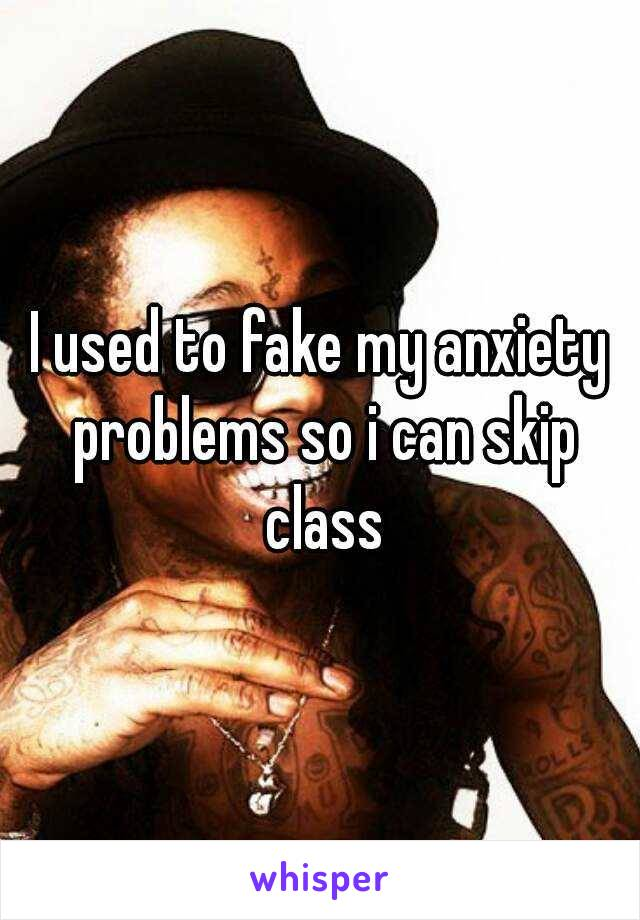 I used to fake my anxiety problems so i can skip class