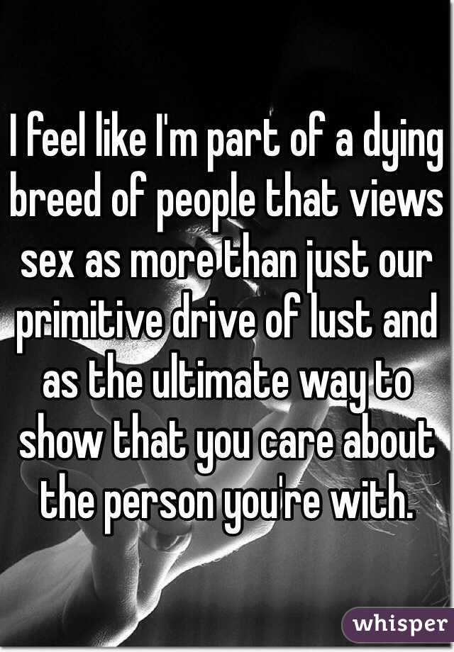 I feel like I'm part of a dying breed of people that views sex as ...