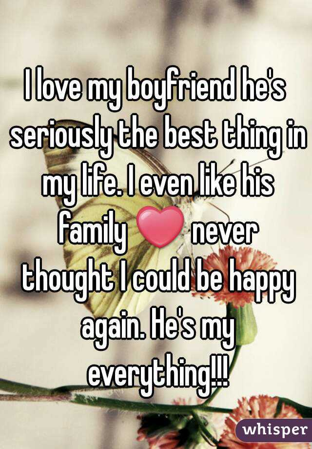 I love my boyfriend he's seriously the best thing in my life. I even like  his family ❤ never ...