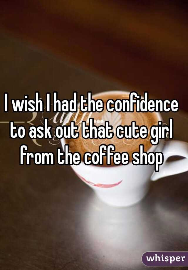 I wish i had the confidence to ask out that cute girl from the i wish i had the confidence to ask out that cute girl from the coffee shop ccuart Image collections
