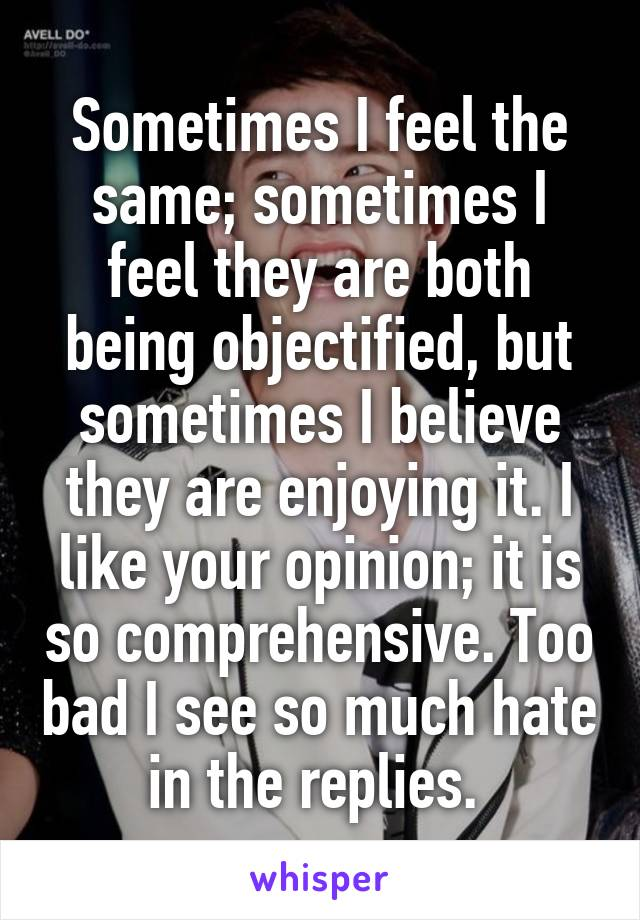 Sometimes I feel the same; sometimes I feel they are both being objectified, but sometimes I believe they are enjoying it. I like your opinion; it is so comprehensive. Too bad I see so much hate in the replies.