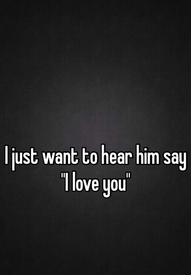 I just want to hear him say