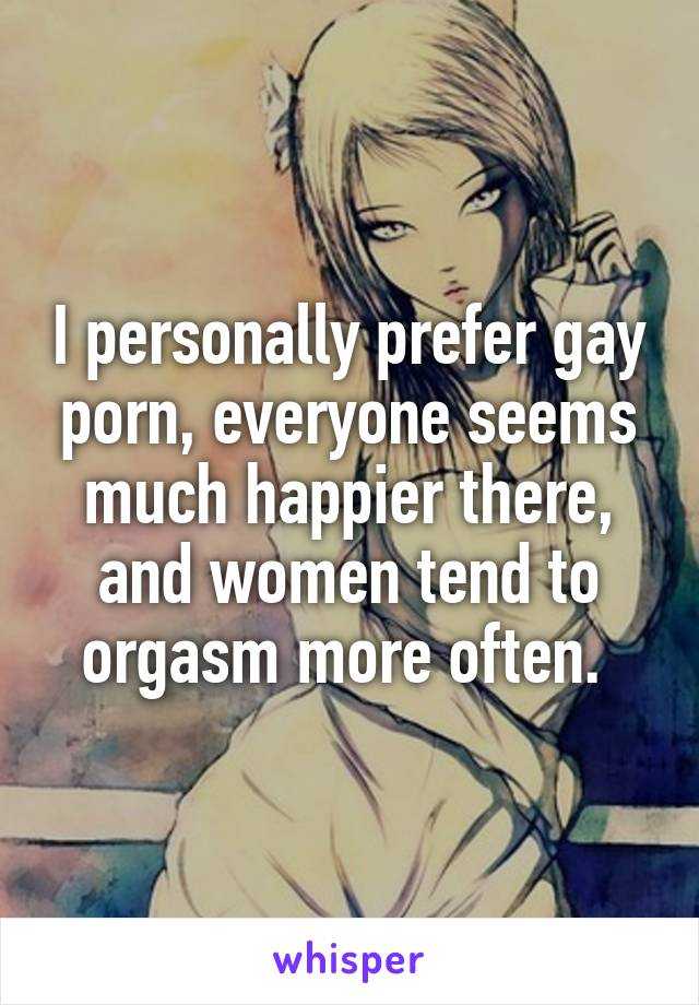 I personally prefer gay porn, everyone seems much happier there, and women tend to orgasm more often.