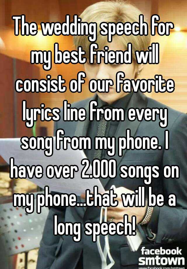 The Wedding Speech For My Best Friend Will Consist Of Our Favorite Lyrics Line From Every Song Phone I Have Over 2000 Songs On Phonethat
