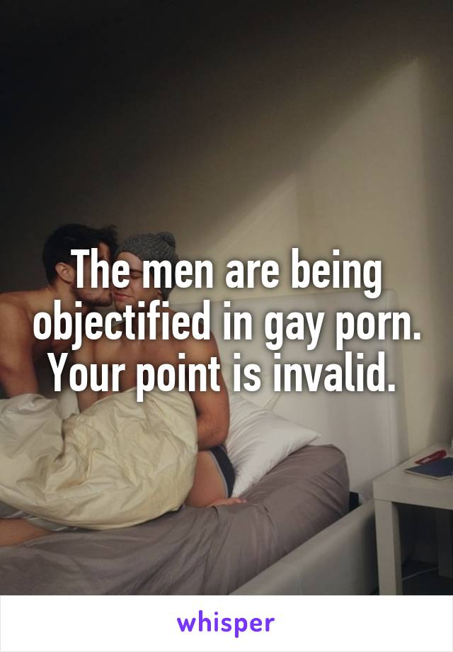 The men are being objectified in gay porn. Your point is invalid.