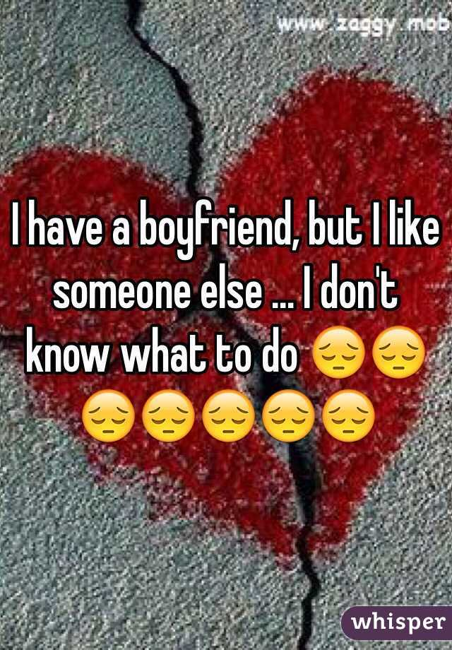 i have a boyfriend but i like someone else