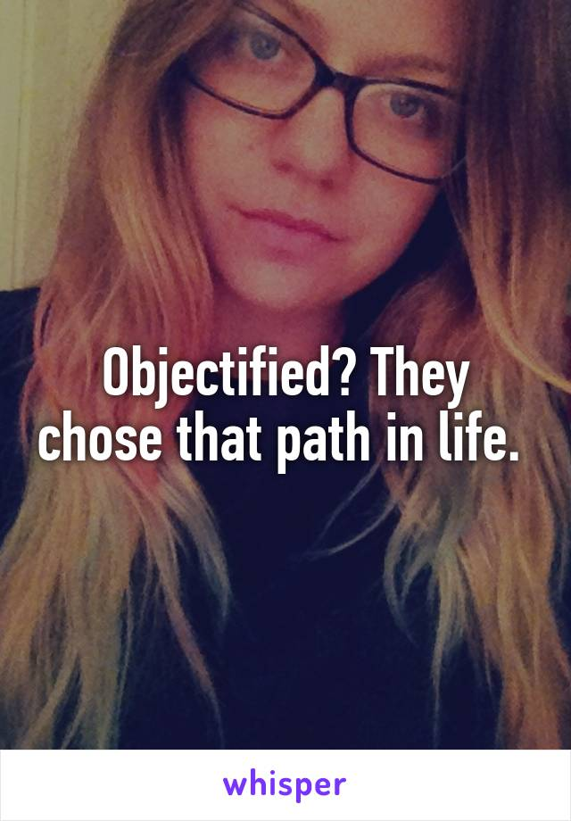 Objectified? They chose that path in life.