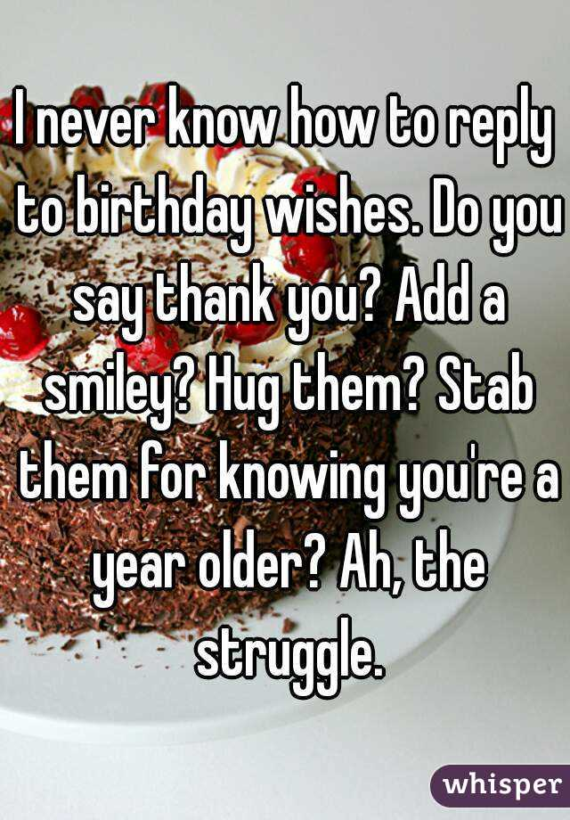 never know how to reply to birthday wishes Do you say thank you – Birthday Greeting Reply