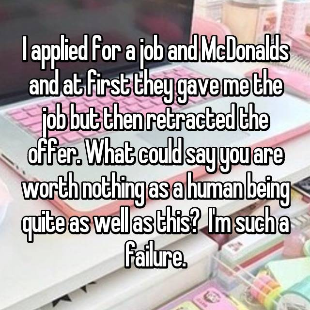 I applied for a job and McDonalds and at first they gave me the job but then retracted the offer. What could say you are worth nothing as a human being quite as well as this? 😔 I'm such a failure.