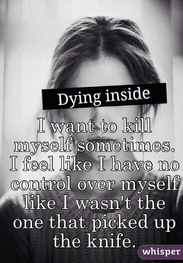 I want to kill myself sometimes. I feel like I have no
