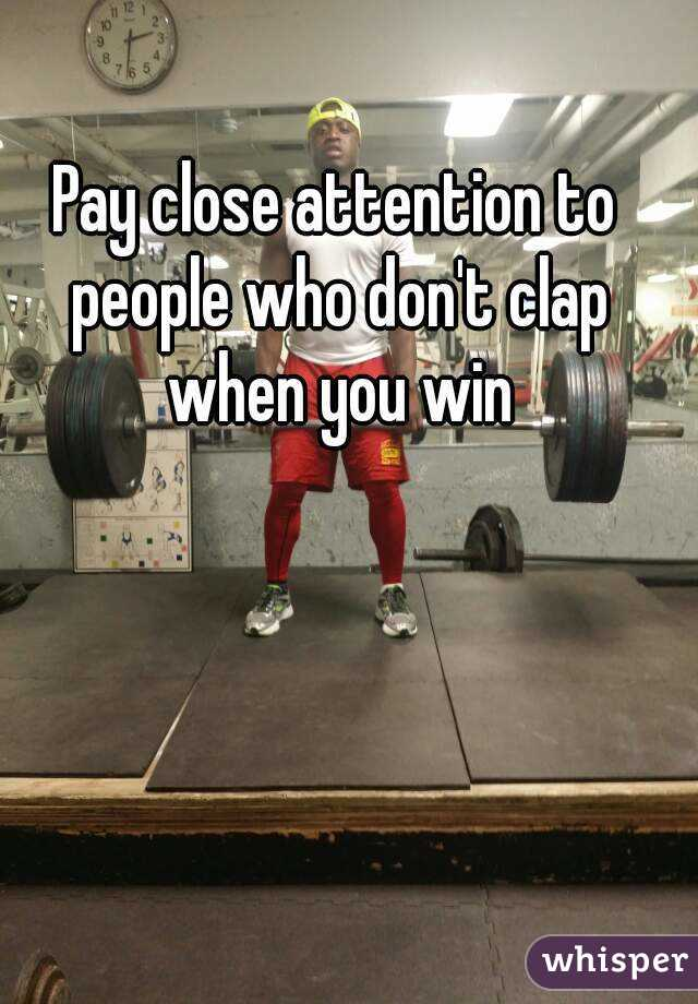 Pay Close Attention To People Who Don T Clap When You Win