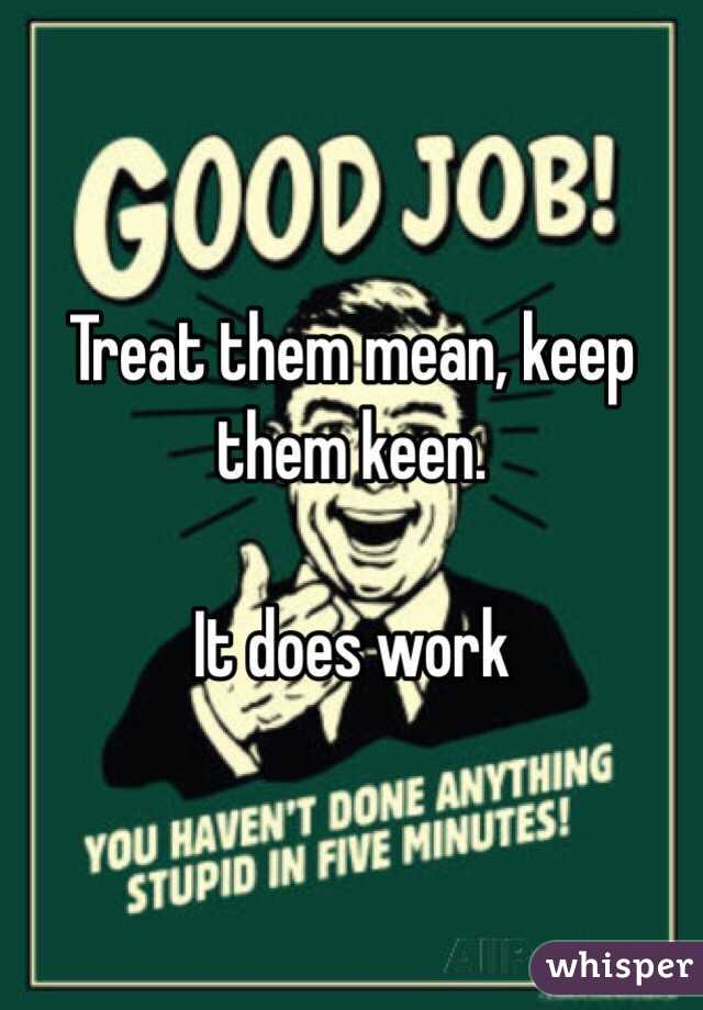 Treat Them Mean Keep Them Keen Does It Work