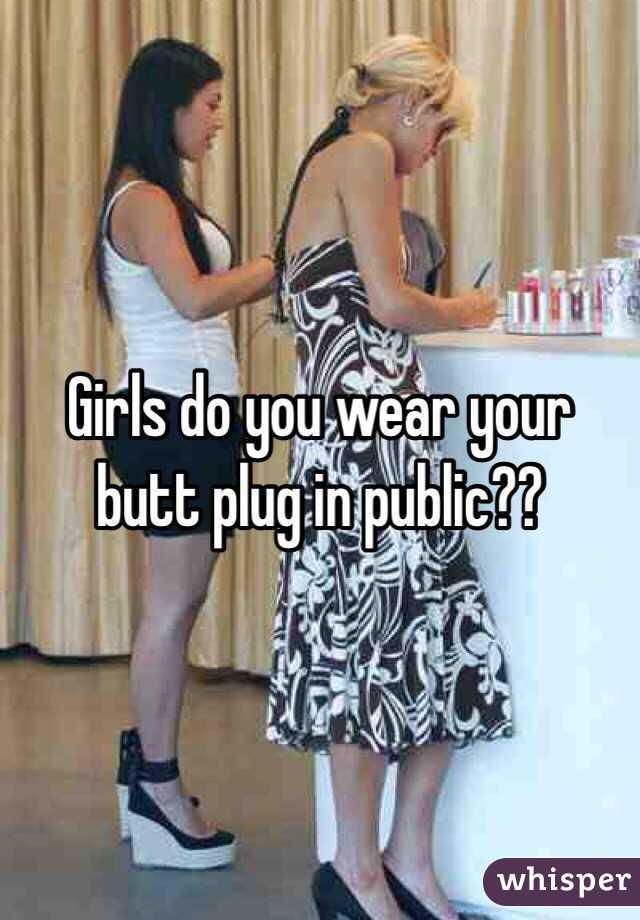 Girls do you wear your butt plug in public??