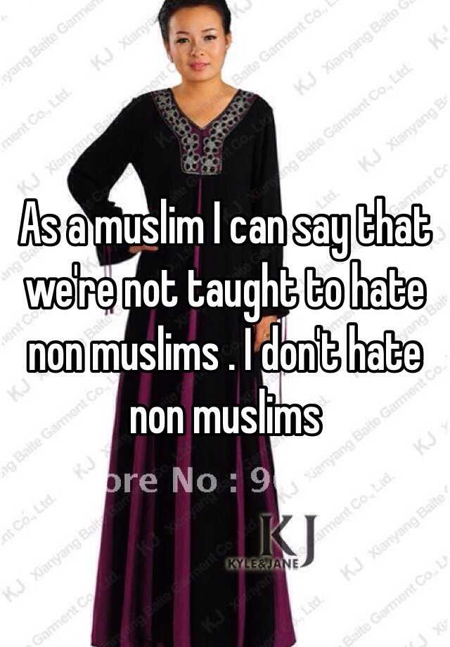 As a muslim I can say that we're not taught to hate non