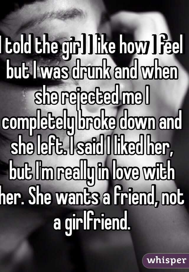 I told the girl I like how I feel but I was drunk and when she