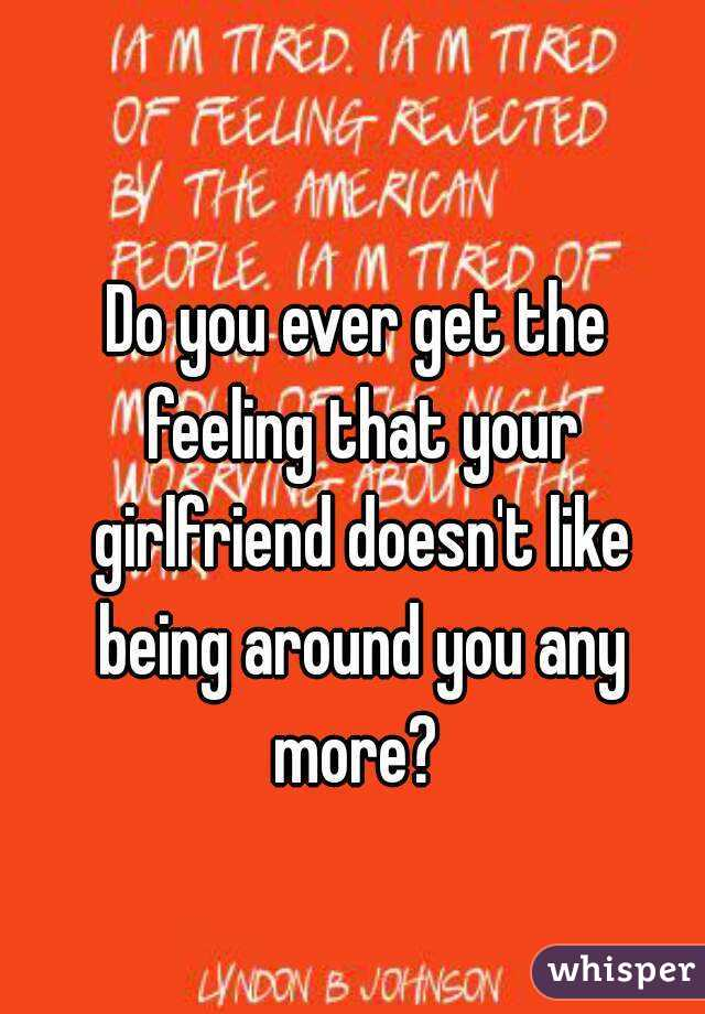 Do you ever get the feeling that your girlfriend doesn't like being around you any more?