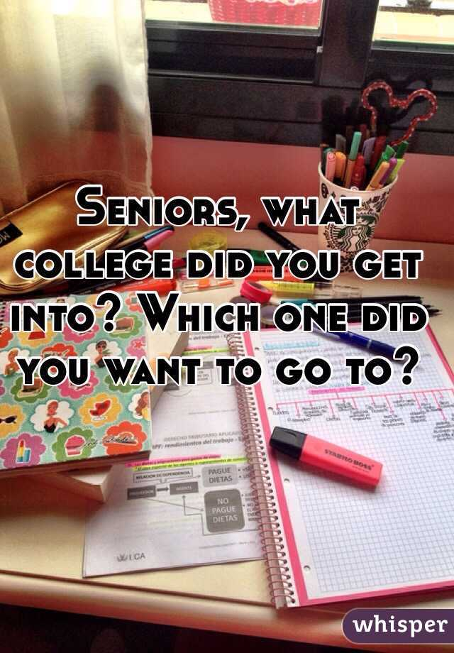 Seniors, what college did you get into? Which one did you want to go to?