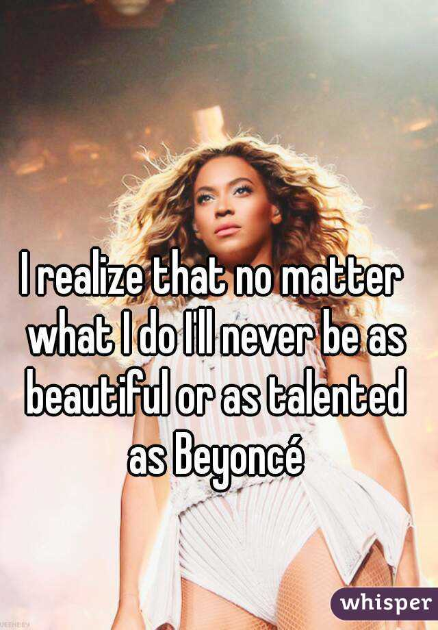 I realize that no matter what I do I'll never be as beautiful or as talented as Beyoncé