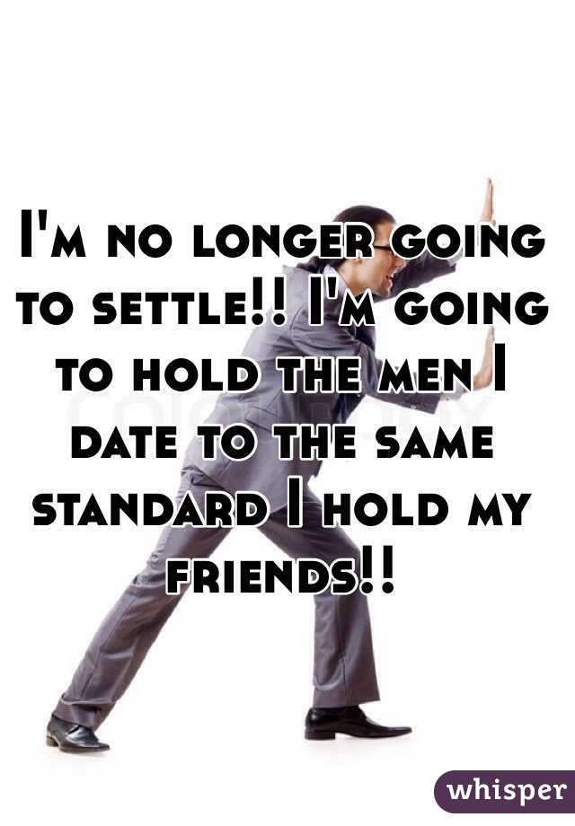 I'm no longer going to settle!! I'm going to hold the men I date to the same standard I hold my friends!!