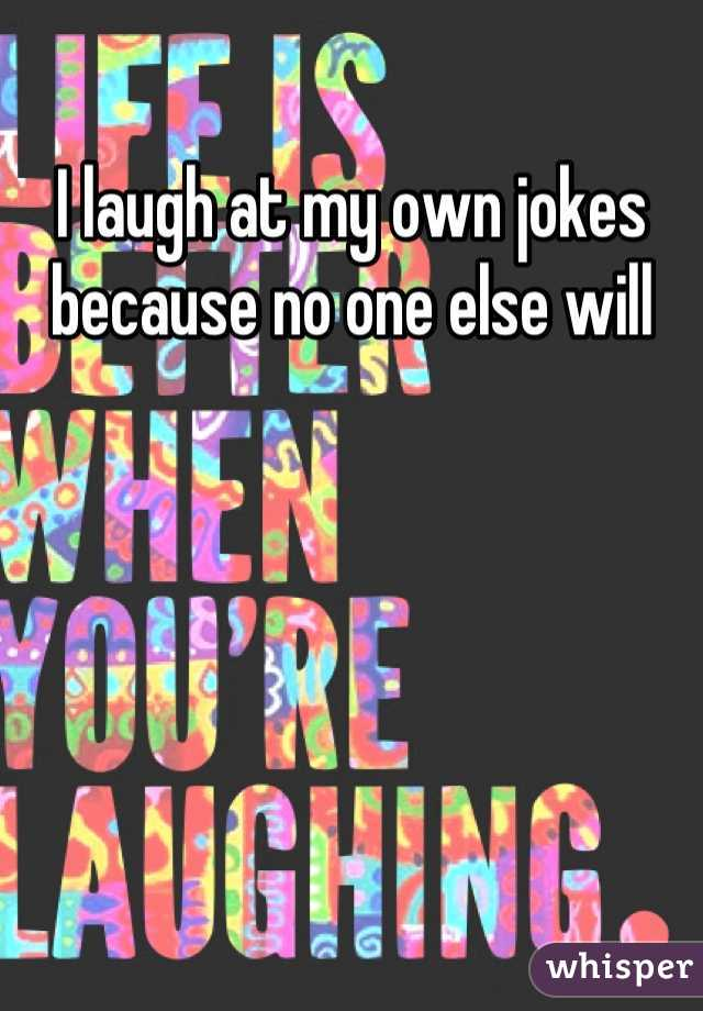 I laugh at my own jokes because no one else will