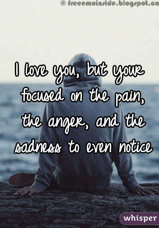 I love you, but your focused on the pain, the anger, and the sadness to even notice
