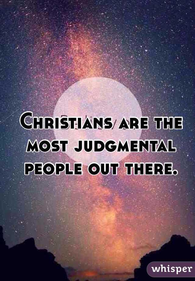 Christians are the most judgmental people out there.