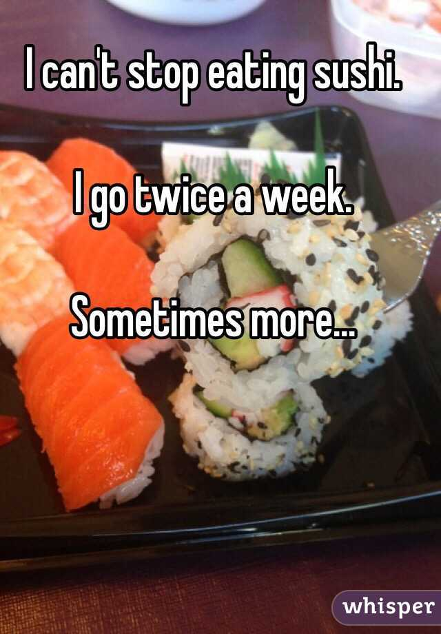 I can't stop eating sushi.   I go twice a week.   Sometimes more...