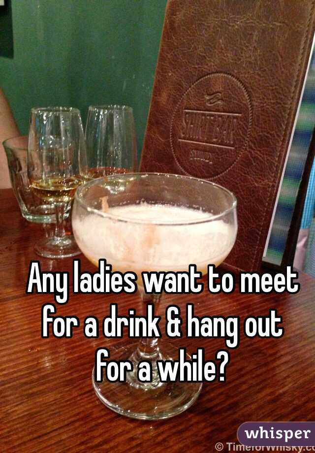 Any ladies want to meet for a drink & hang out for a while?