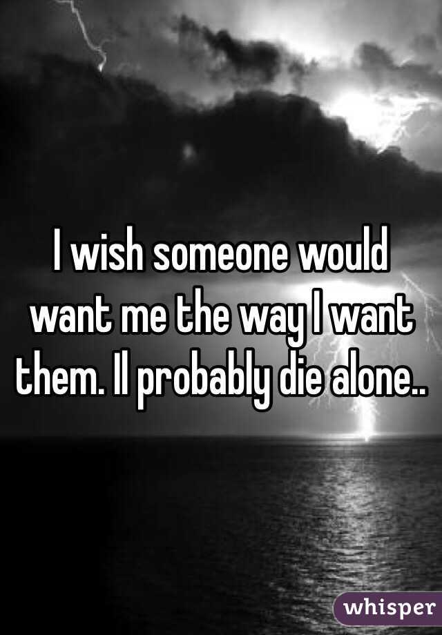 I wish someone would want me the way I want them. Il probably die alone..