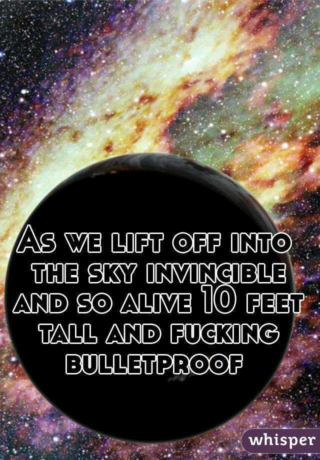 As we lift off into the sky invincible and so alive 10 feet tall and fucking bulletproof