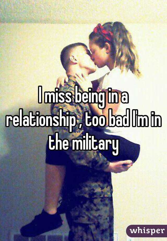 I miss being in a relationship , too bad I'm in the military