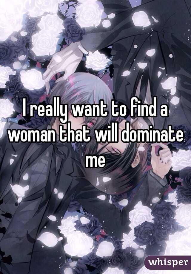 I really want to find a woman that will dominate me