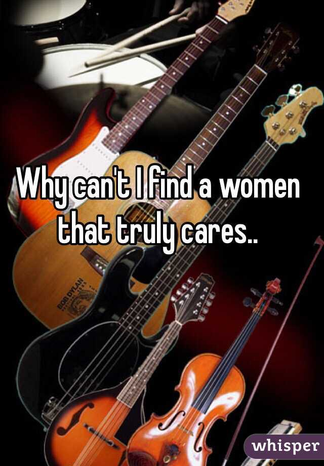 Why can't I find a women that truly cares..