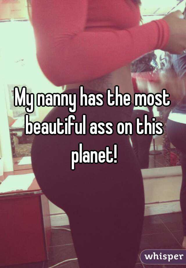 My nanny has the most beautiful ass on this planet!
