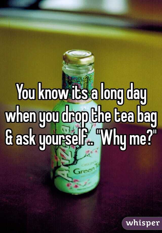 """You know its a long day when you drop the tea bag & ask yourself.. """"Why me?"""""""