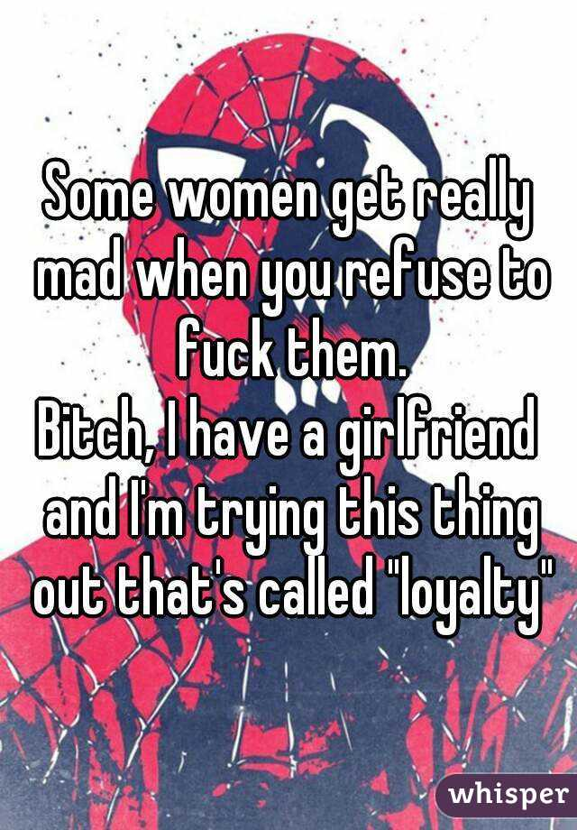 """Some women get really mad when you refuse to fuck them. Bitch, I have a girlfriend and I'm trying this thing out that's called """"loyalty"""""""