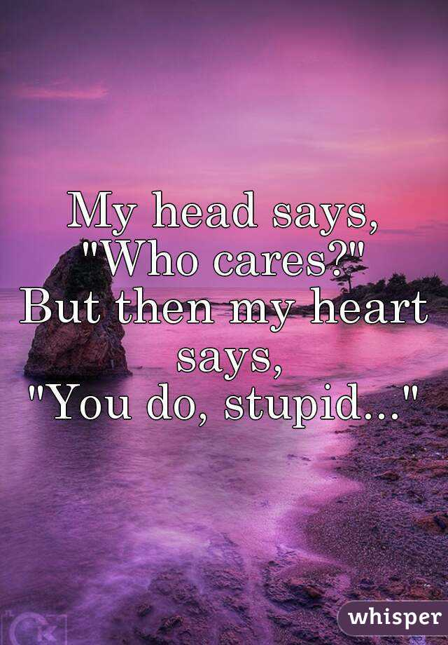 """My head says, """"Who cares?"""" But then my heart says, """"You do, stupid..."""""""