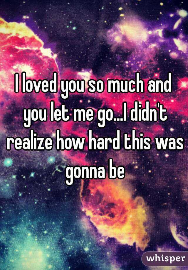 I loved you so much and you let me go...I didn't realize how hard this was gonna be